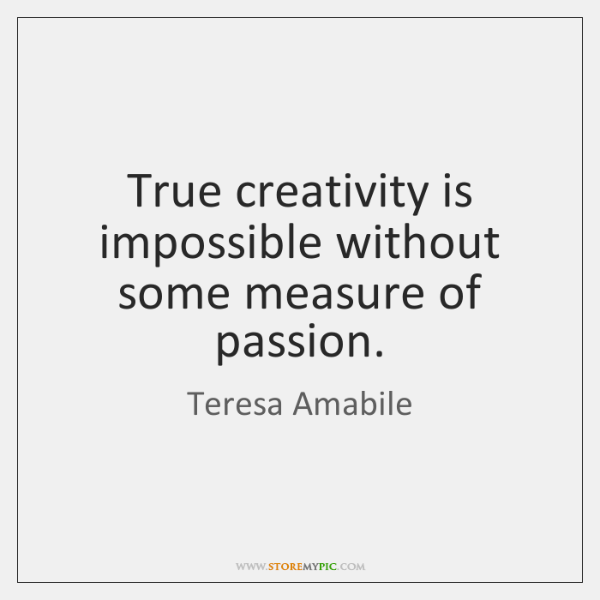 True creativity is impossible without some measure of passion.