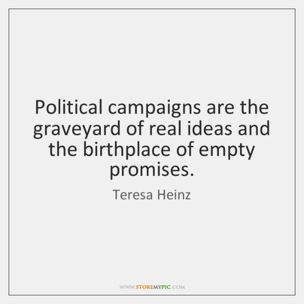 Political campaigns are the graveyard of real ideas and the birthplace of ...