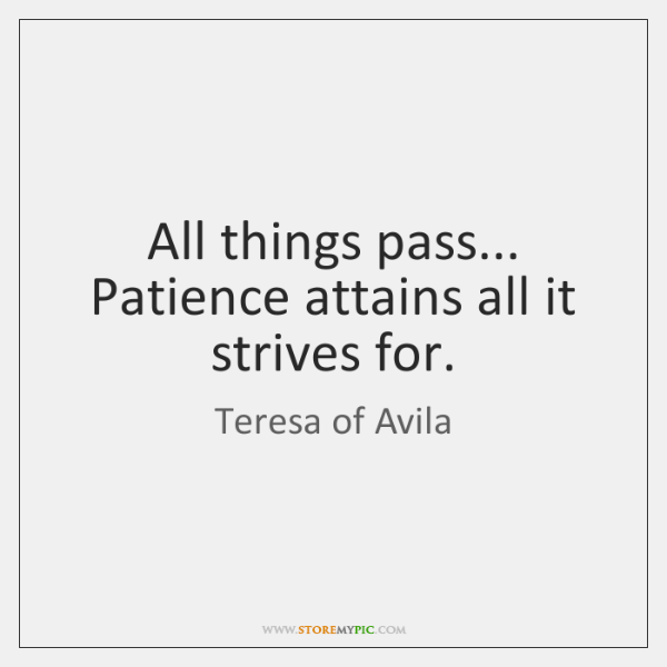 All things pass... Patience attains all it strives for.