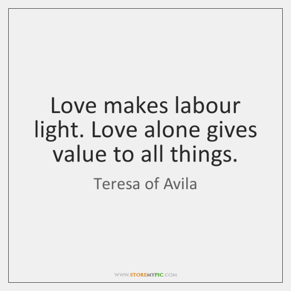 Love makes labour light. Love alone gives value to all things.