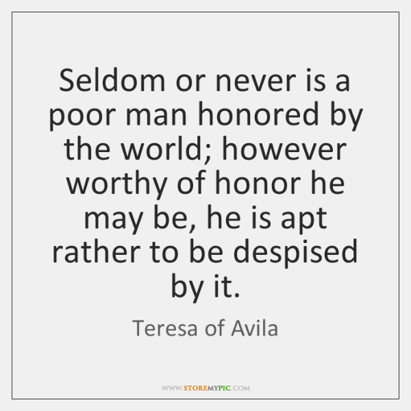 Seldom or never is a poor man honored by the world; however ...