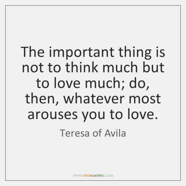 The important thing is not to think much but to love much; ...