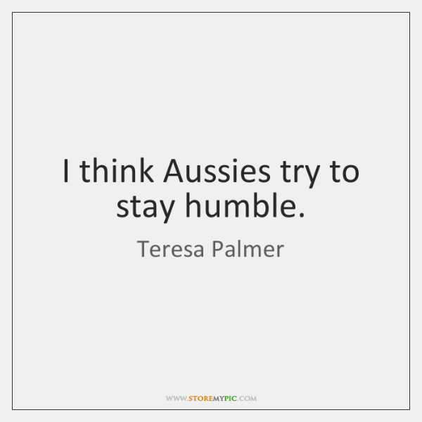 I think Aussies try to stay humble.