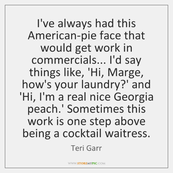 I've always had this American-pie face that would get work in commercials... ...