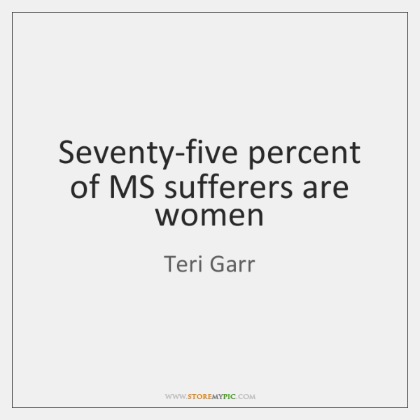 Seventy-five percent of MS sufferers are women