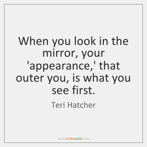 When you look in the mirror, your 'appearance,' that outer you, ...