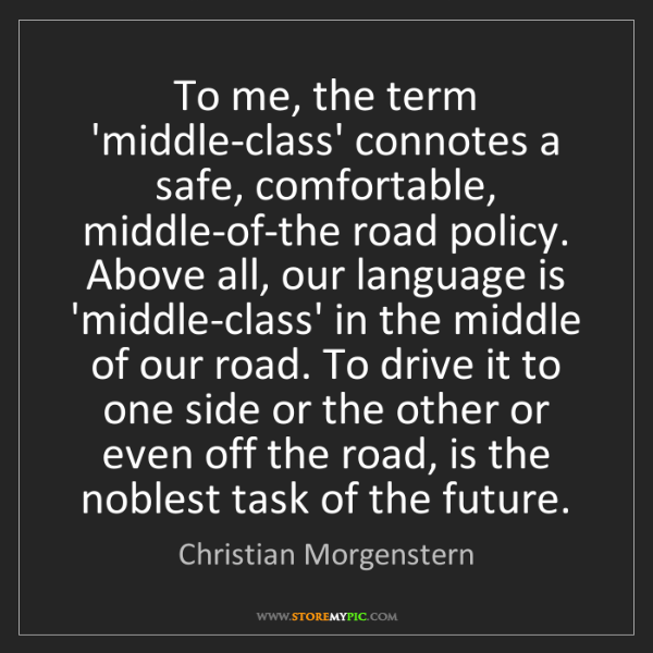 Christian Morgenstern: To me, the term 'middle-class' connotes a safe, comfortable,...