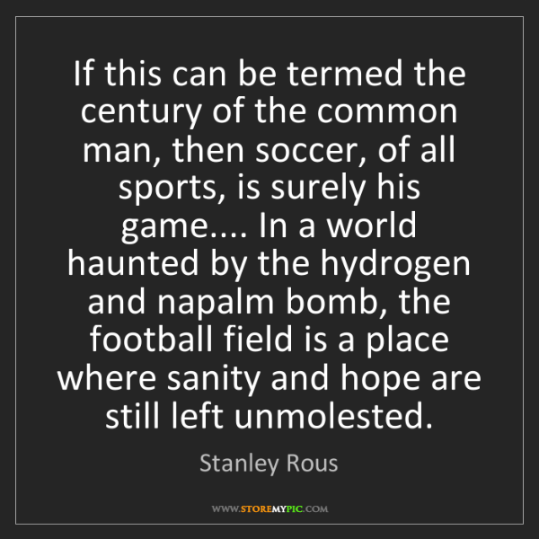 Stanley Rous: If this can be termed the century of the common man,...