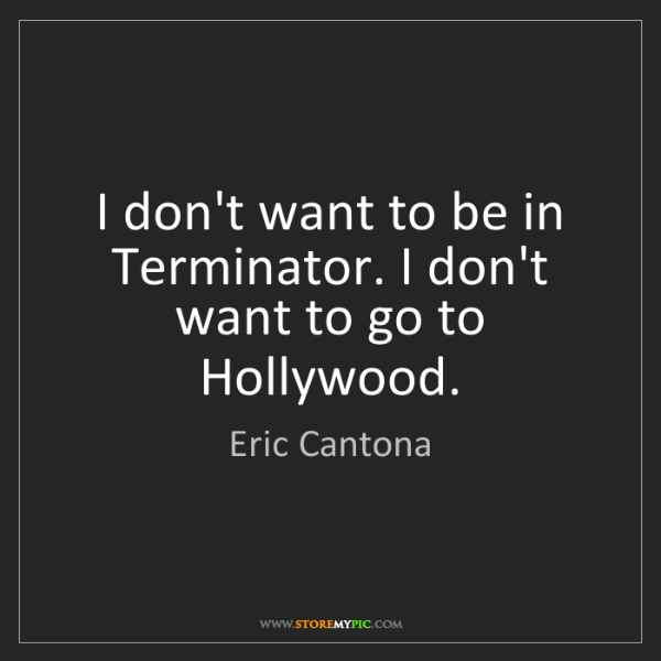 Eric Cantona: I don't want to be in Terminator. I don't want to go...