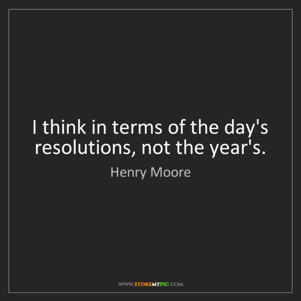 Henry Moore: I think in terms of the day's resolutions, not the year's.