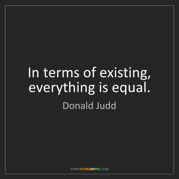 Donald Judd: In terms of existing, everything is equal.