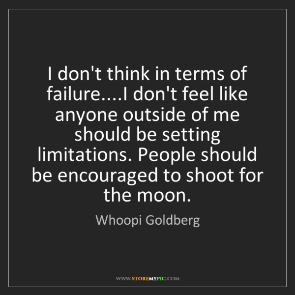 Whoopi Goldberg: I don't think in terms of failure....I don't feel like...