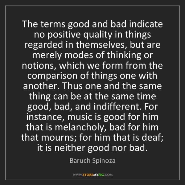 Baruch Spinoza: The terms good and bad indicate no positive quality in...
