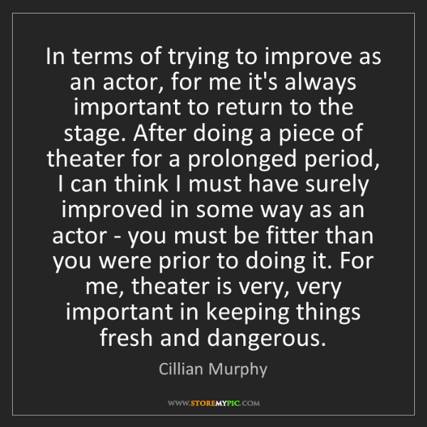 Cillian Murphy: In terms of trying to improve as an actor, for me it's...