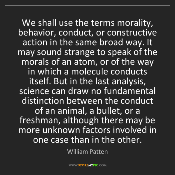William Patten: We shall use the terms morality, behavior, conduct, or...