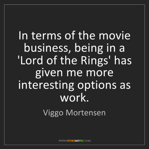 Viggo Mortensen: In terms of the movie business, being in a 'Lord of the...