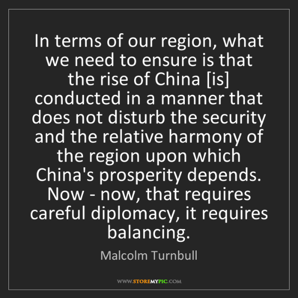 Malcolm Turnbull: In terms of our region, what we need to ensure is that...