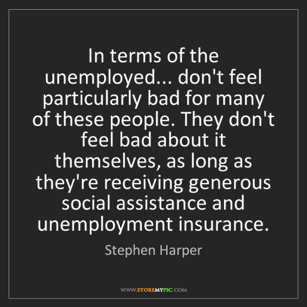Stephen Harper: In terms of the unemployed... don't feel particularly...