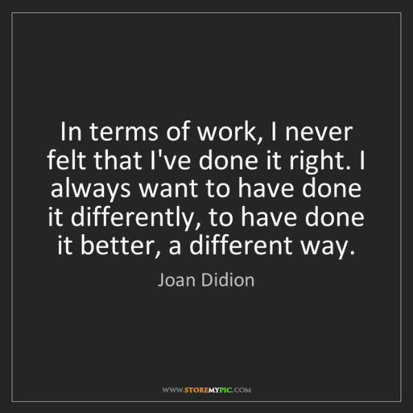 Joan Didion: In terms of work, I never felt that I've done it right....