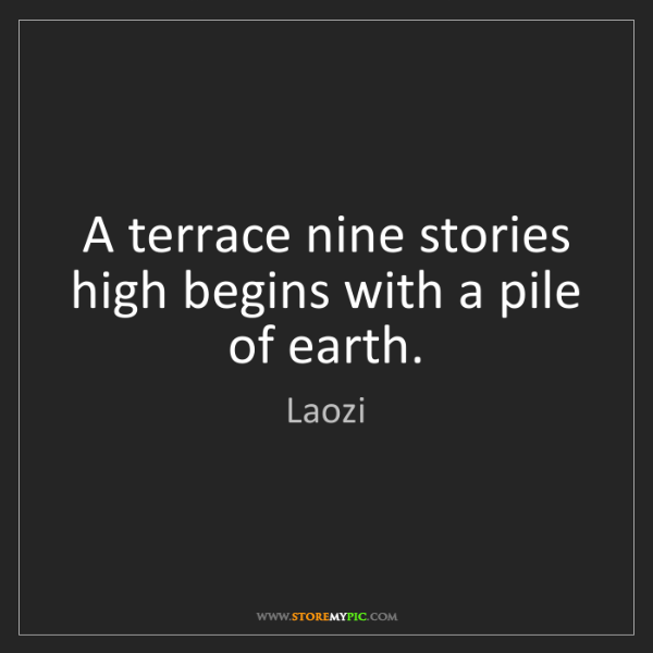Laozi: A terrace nine stories high begins with a pile of earth.