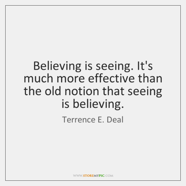 Believing is seeing. It's much more effective than the old notion that ...