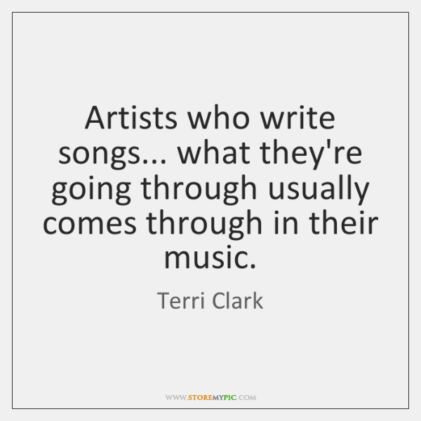 Artists who write songs... what they're going through usually comes through in ...