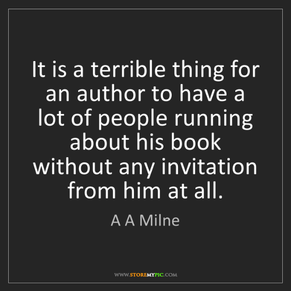 A A Milne: It is a terrible thing for an author to have a lot of...