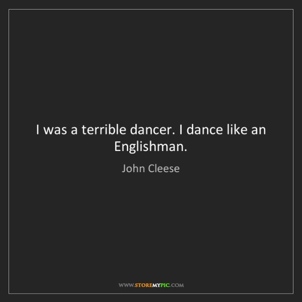 John Cleese: I was a terrible dancer. I dance like an Englishman.