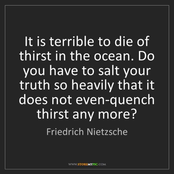Friedrich Nietzsche: It is terrible to die of thirst in the ocean. Do you...