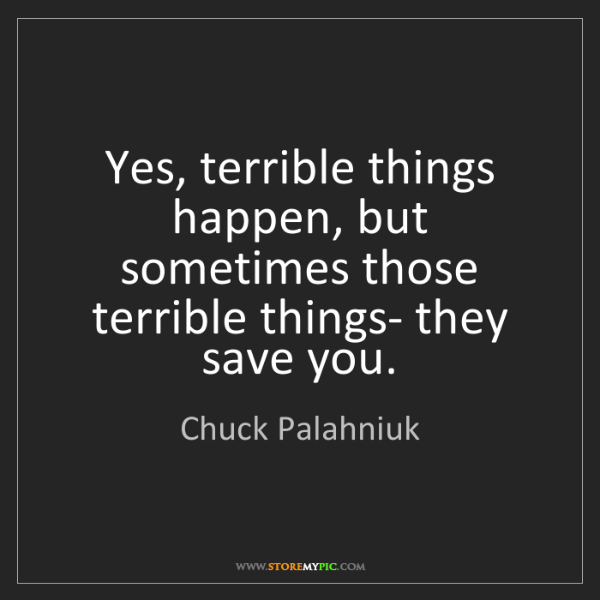 Chuck Palahniuk: Yes, terrible things happen, but sometimes those terrible...