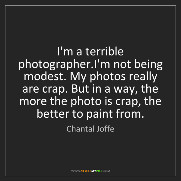 Chantal Joffe: I'm a terrible photographer.I'm not being modest. My...