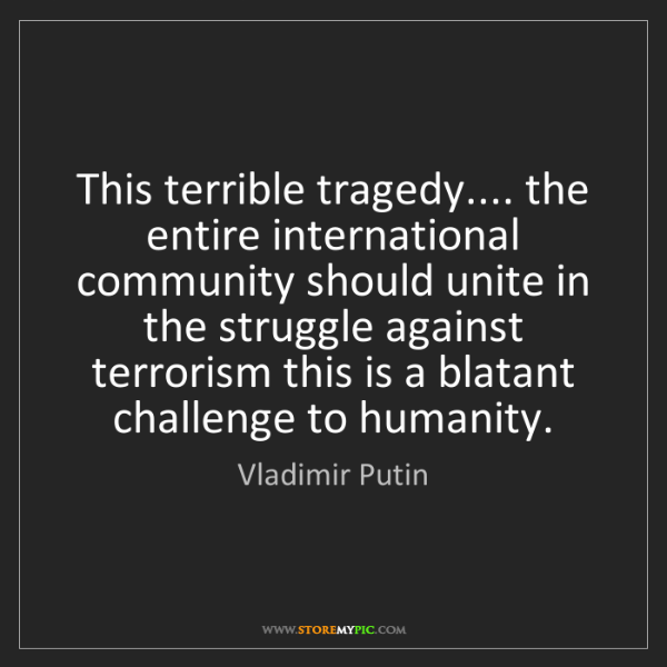Vladimir Putin: This terrible tragedy.... the entire international community...