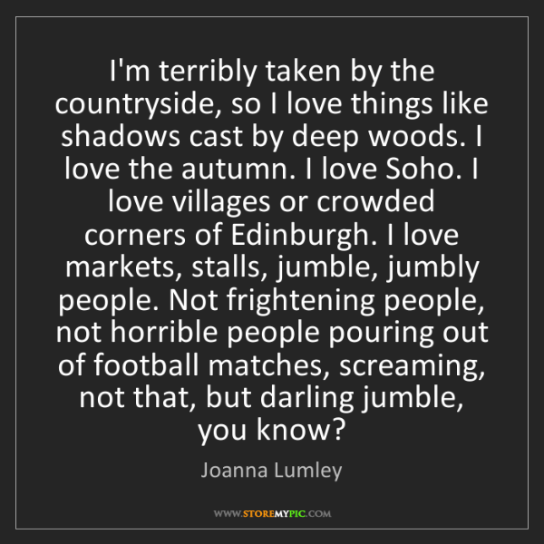 Joanna Lumley: I'm terribly taken by the countryside, so I love things...