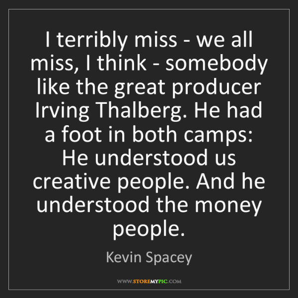 Kevin Spacey: I terribly miss - we all miss, I think - somebody like...