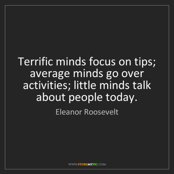 Eleanor Roosevelt: Terrific minds focus on tips; average minds go over activities;...