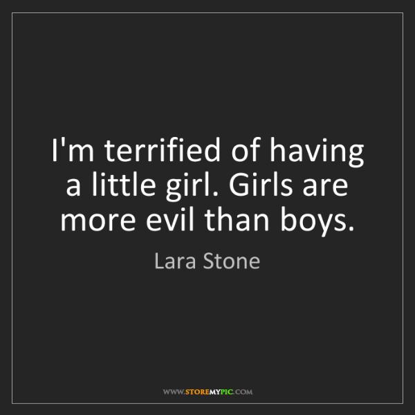 Lara Stone: I'm terrified of having a little girl. Girls are more...