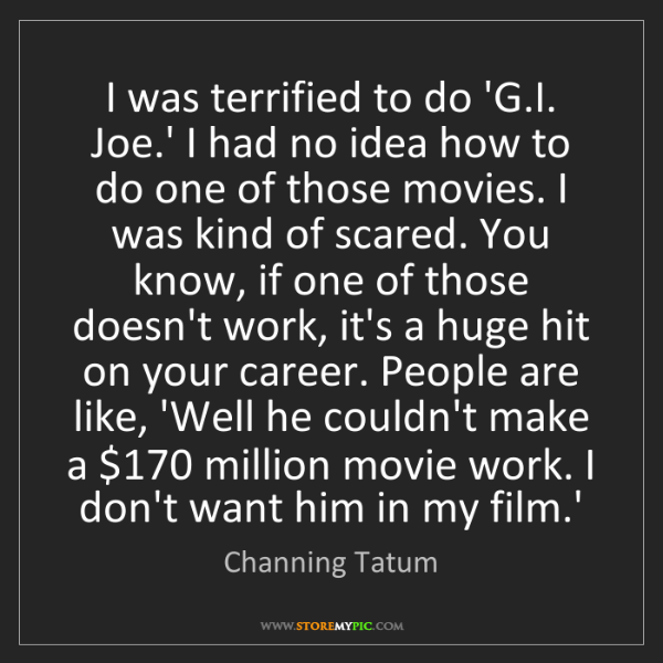 Channing Tatum: I was terrified to do 'G.I. Joe.' I had no idea how to...