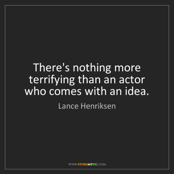 Lance Henriksen: There's nothing more terrifying than an actor who comes...