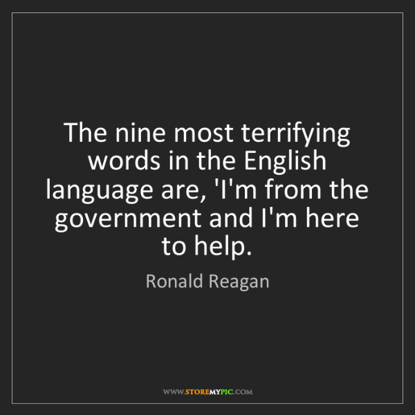 Ronald Reagan: The nine most terrifying words in the English language...