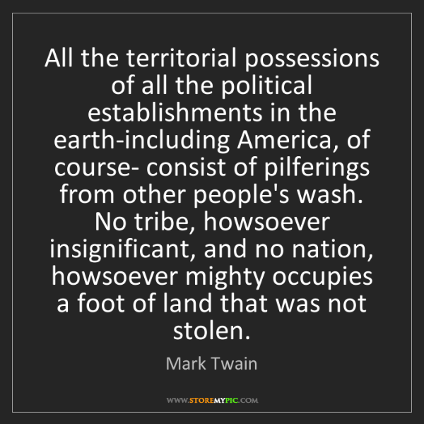 Mark Twain: All the territorial possessions of all the political...