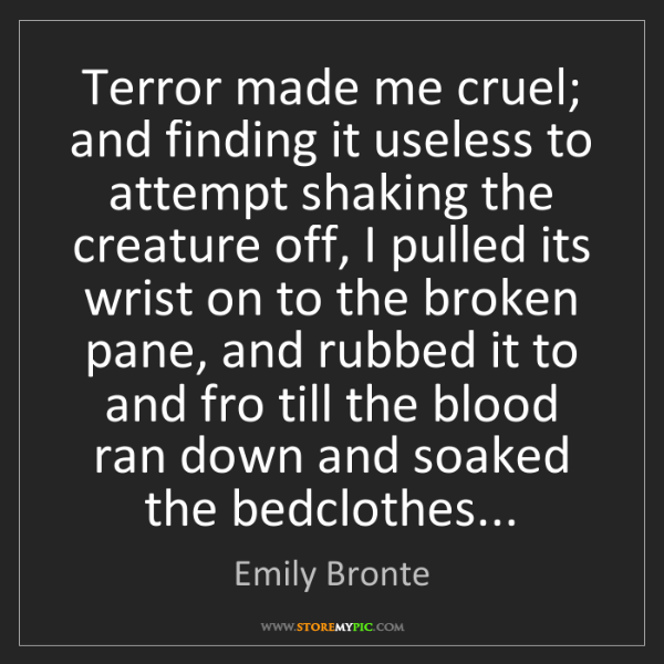 Emily Bronte: Terror made me cruel; and finding it useless to attempt...
