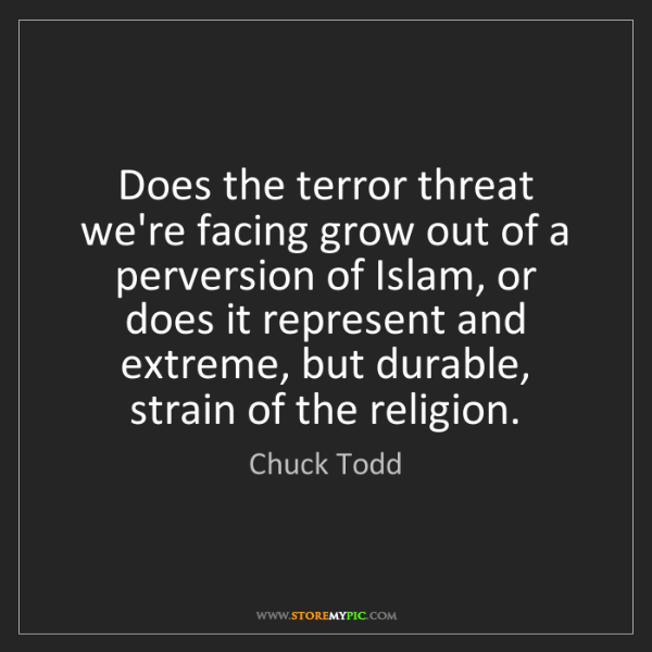 Chuck Todd: Does the terror threat we're facing grow out of a perversion...