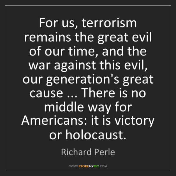 Richard Perle: For us, terrorism remains the great evil of our time,...