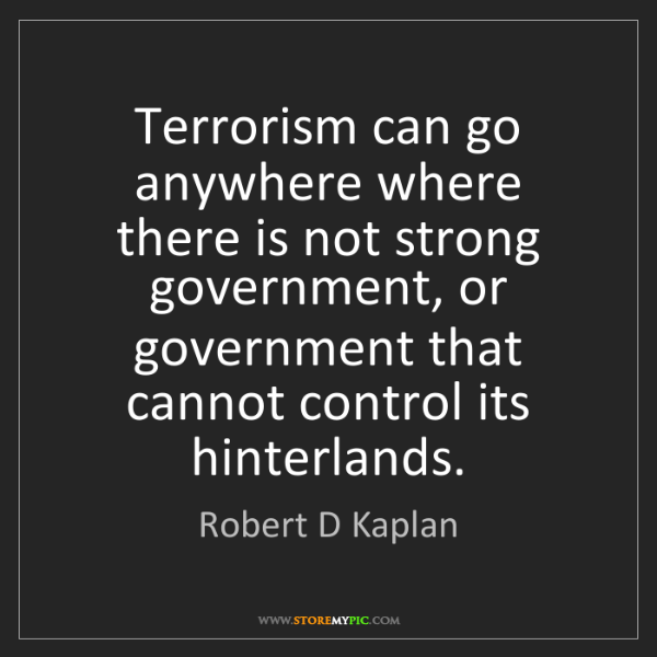 Robert D Kaplan: Terrorism can go anywhere where there is not strong government,...