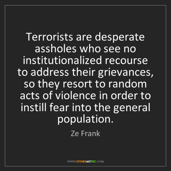 Ze Frank: Terrorists are desperate assholes who see no institutionalized...