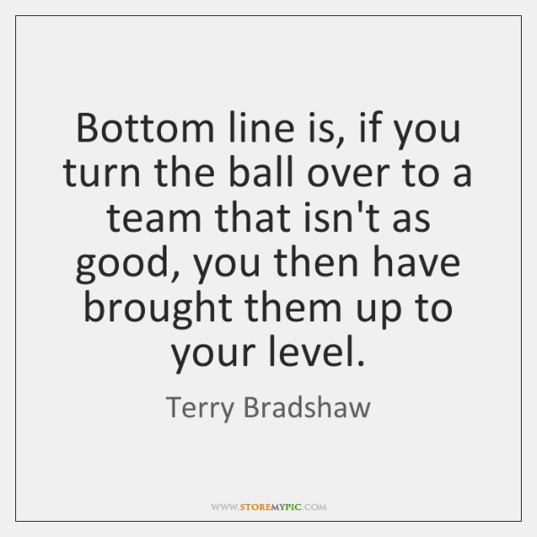 Bottom line is, if you turn the ball over to a team ...