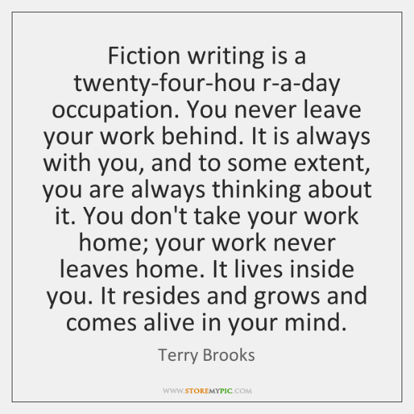 Fiction writing is a twenty-four-hou r-a-day occupation. You never leave your work ...