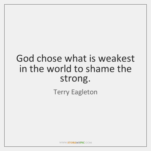 God chose what is weakest in the world to shame the strong.