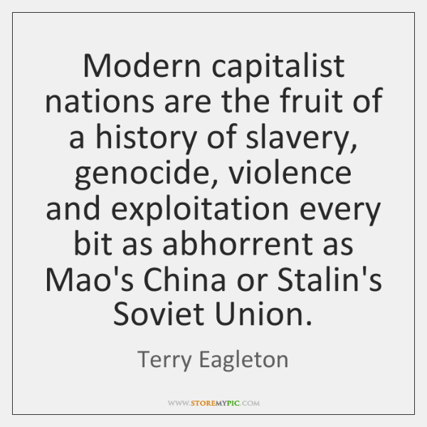 Modern capitalist nations are the fruit of a history of slavery, genocide, ...