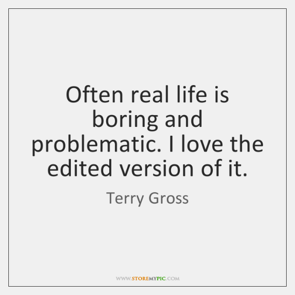 Often real life is boring and problematic. I love the edited version ...